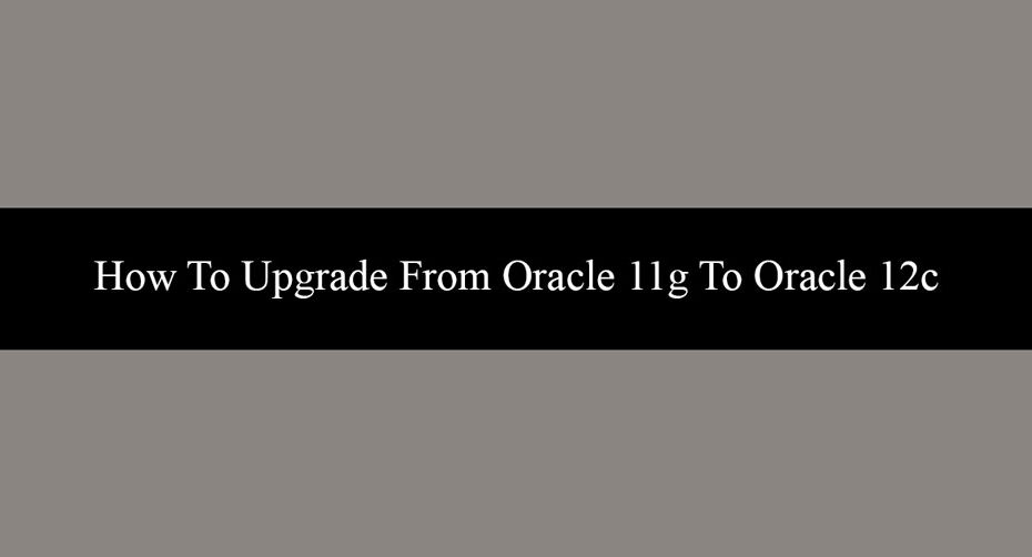 How To Upgrade From Oracle 11g To Oracle 12c