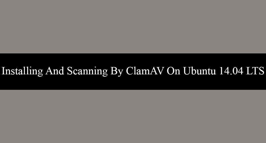 Installing And Scanning By ClamAV On Ubuntu 14.04 LTS