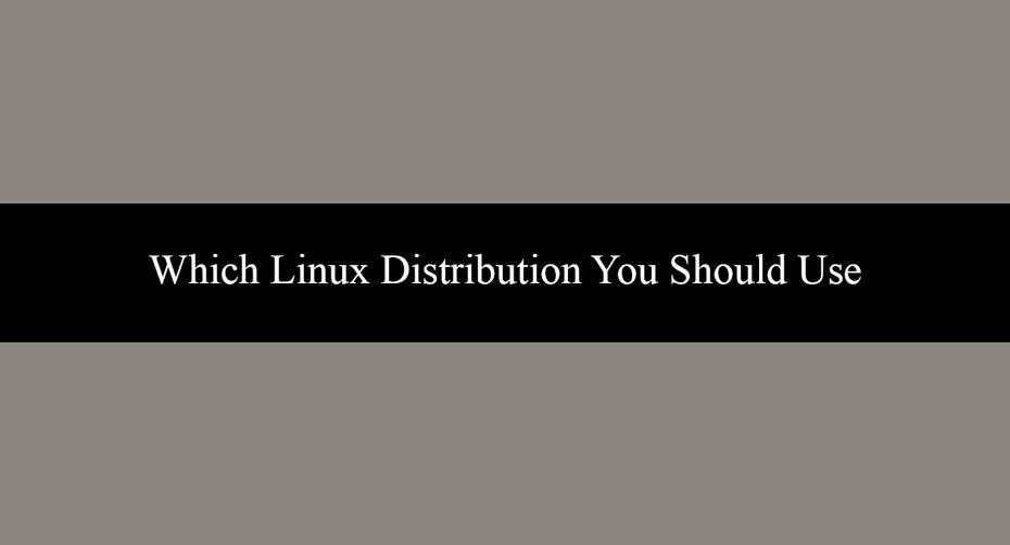 Which Linux Distribution You Should Use