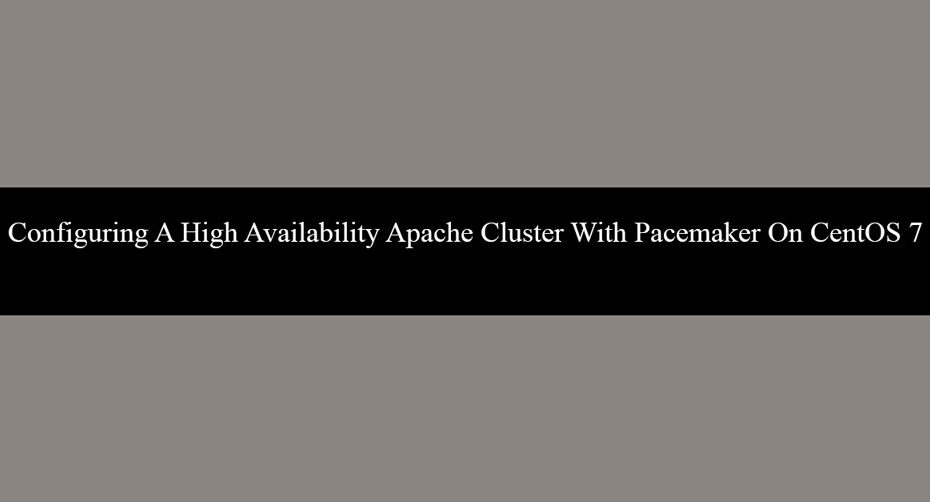 Configuring A High Availability Apache Cluster With Pacemaker On CentOS 7